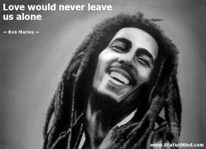 Love would never leave us alone - Bob Marley Quotes - StatusMind.com