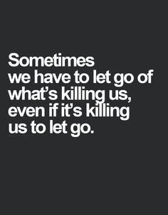 Sometimes we have to let go of what is killing us even if it's killing ...