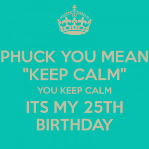 phuck-you-mean-keep-calm-you-keep-calm-its-my-25th-birthday.png