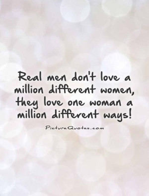 Real men don't love a million different women, they love one woman a ...