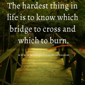 ... thing in life is to know which bridge to cross and which to burn