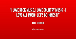 love rock music, I love country music - I love all music, let's be ...