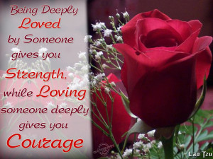 Being deeply loved by someone gives you strength...