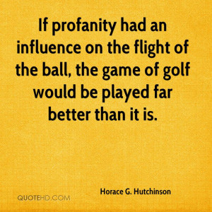 If profanity had an influence on the flight of the ball, the game of ...