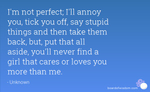 not perfect; I'll annoy you, tick you off, say stupid things and ...