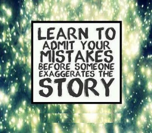 Learn to admit your mistakes before someone exaggerates the story.