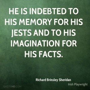 Richard Brinsley Sheridan - He is indebted to his memory for his jests ...