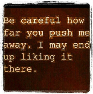 Keep pushing me away...i might like it. http://tammyk289.Le-Vel.com ...