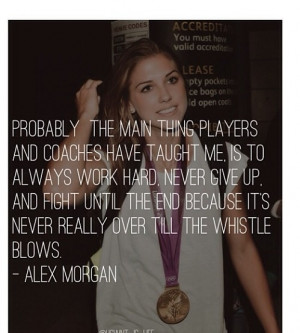Alex Morgan. Work hard, never give up, fight until the end. She's the ...