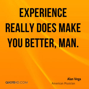 Experience Really Does Make You Better, Man. - Alan Vega