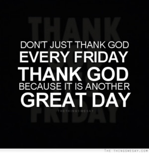 Don't just thank god every Friday thank god because it is another ...