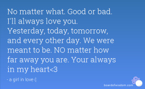 what. Good or bad. I'll always love you. Yesterday, today, tomorrow ...