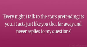 Every night i talk to the stars pretending its you.. it acts just like ...