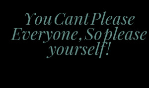 Quotes Picture: you cant please everyone , so please yourself !