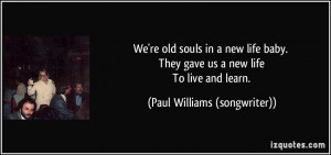 We're old souls in a new life baby. They gave us a new life To live ...