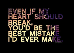 ... Break, You'd Be The Best Mistake I'd Ever Make - Mistake Quote