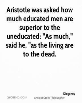 Diogenes - Aristotle was asked how much educated men are superior to ...