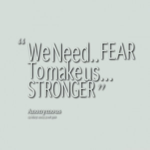 Quotes Picture: we need fear to make us stronger
