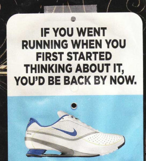 If you went running when you first started thinking about it, you' d ...