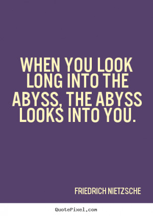 picture quotes - When you look long into the abyss, the abyss looks ...
