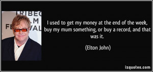 used to get my money at the end of the week, buy my mum something ...