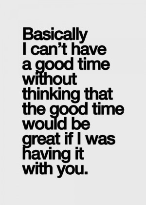basically I can't have a good time without thinking that the good time ...