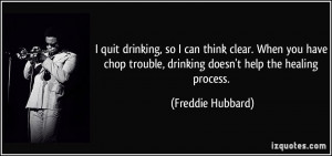 drinking, so I can think clear. When you have chop trouble, drinking ...