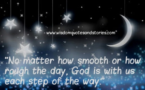 ... smooth or how rough the day, God is with us each step of the way