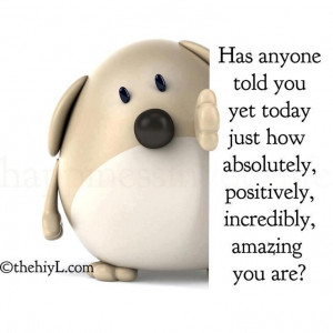 has anyone told you yet today just how absolutely positively ...