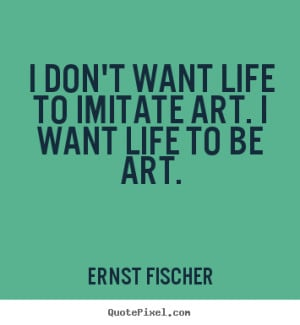 don't want life to imitate art. i want life to be art. Ernst Fischer ...