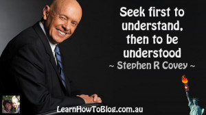 "... Seek first to understand, then to be understood"" ~ Stephen R Covey"