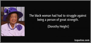 ... to struggle against being a person of great strength. - Dorothy Height