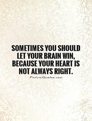 ... brain win, because your heart is not always right Picture Quote #1