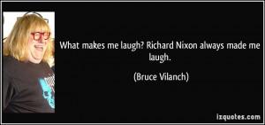 What makes me laugh? Richard Nixon always made me laugh. - Bruce ...