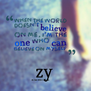 Quotes Picture: when the world doesn't believe on me, i'm the one who ...