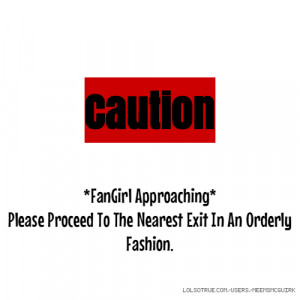 Caution *FanGirl Approaching* Please Proceed To The Nearest Exit In An ...
