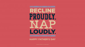 Father's Day Quotes: Recline proudly. Nap loudly. Happy Father's Day ...