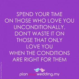 Spend your time on those who love you unconditionally, don't waste it ...