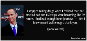 stopped taking drugs when I realized that pot smelled bad and LSD ...