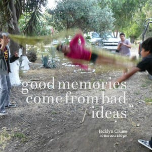 Quotes Picture: good memories come from bad ideas