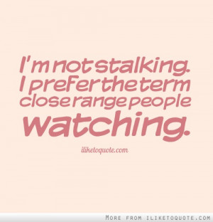 not stalking. I prefer the term close range people watching.