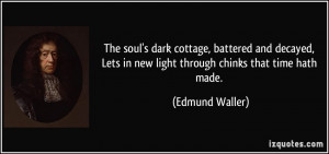 The soul's dark cottage, battered and decayed, Lets in new light ...