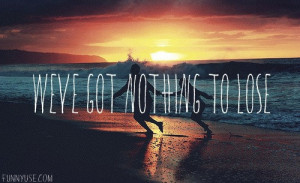 Lose Quotes http://www.funnyuse.com/2013/04/weve-got-nothing-to-lose ...