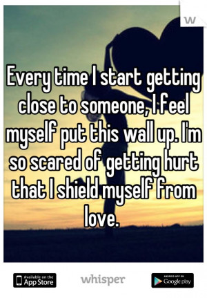 ... wall up. I'm so scared of getting hurt that I shield myself from love