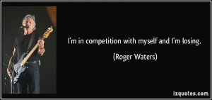 in competition with myself and I'm losing. - Roger Waters