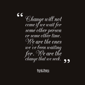 Quotes Picture: change will not come if we wait for some other person ...