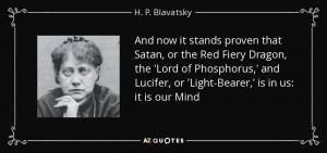 ... Lucifer, or 'Light-Bearer,' is in us: it is our Mind - H. P. Blavatsky
