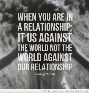 When you are in a relationship; it us against the world not the world ...