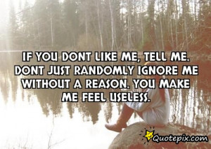 If you dont like me, tell me. Dont just randomly ignore me without ...