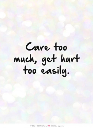 Care too much, get hurt too easily Picture Quote #1